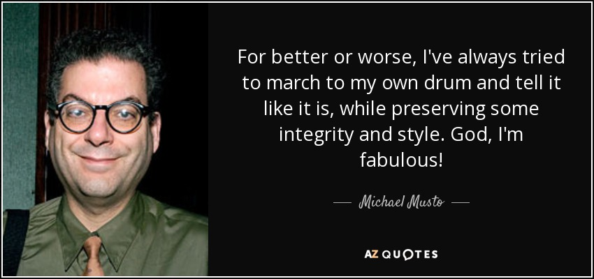 For better or worse, I've always tried to march to my own drum and tell it like it is, while preserving some integrity and style. God, I'm fabulous! - Michael Musto