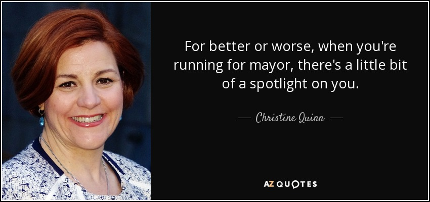 For better or worse, when you're running for mayor, there's a little bit of a spotlight on you. - Christine Quinn