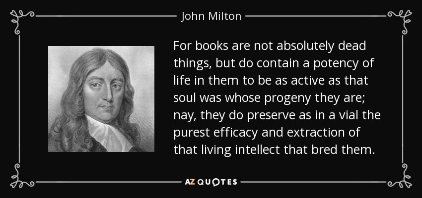 For books are not absolutely dead things, but do contain a potency of life in them to be as active as that soul was whose progeny they are; nay, they do preserve as in a vial the purest efficacy and extraction of that living intellect that bred them. - John Milton