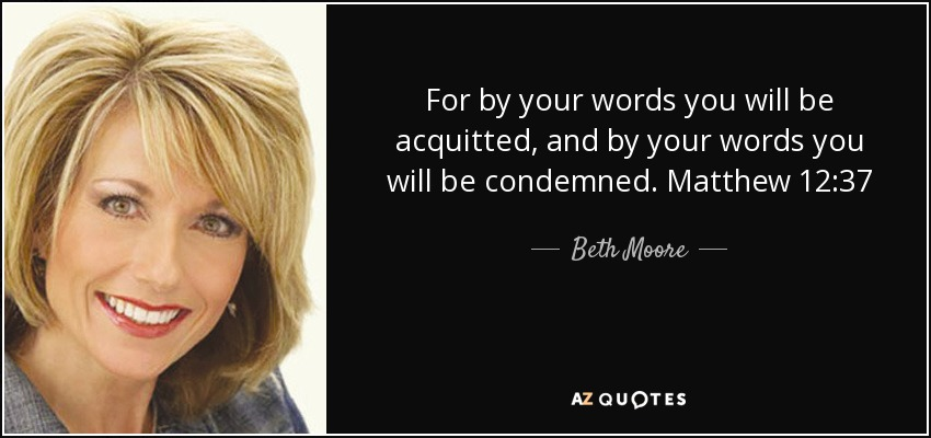 For by your words you will be acquitted, and by your words you will be condemned. Matthew 12:37 - Beth Moore