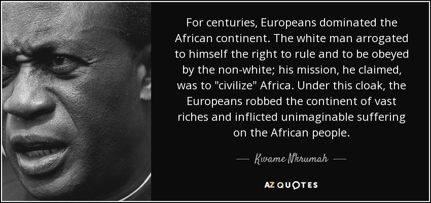For centuries, Europeans dominated the African continent. The white man arrogated to himself the right to rule and to be obeyed by the non-white; his mission, he claimed, was to