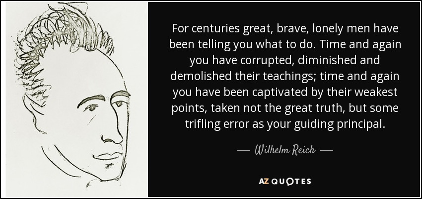 For centuries great, brave, lonely men have been telling you what to do. Time and again you have corrupted, diminished and demolished their teachings; time and again you have been captivated by their weakest points, taken not the great truth, but some trifling error as your guiding principal. - Wilhelm Reich