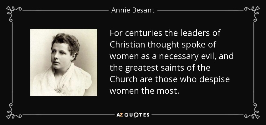 For centuries the leaders of Christian thought spoke of women as a necessary evil, and the greatest saints of the Church are those who despise women the most. - Annie Besant