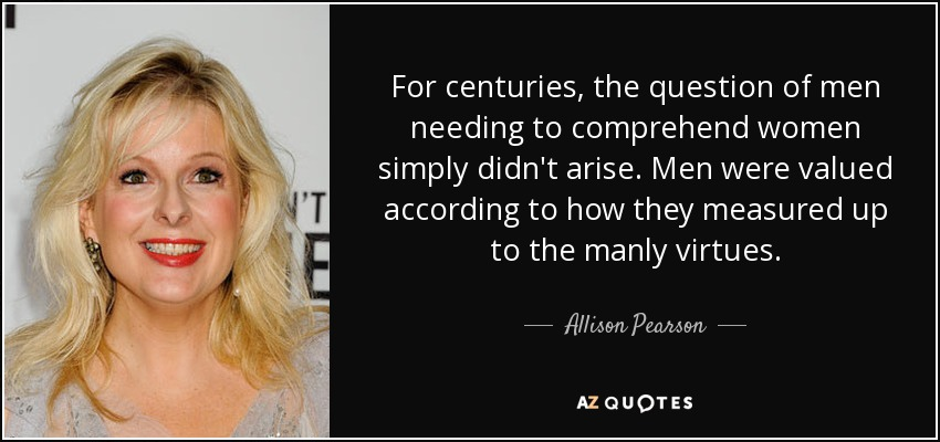 For centuries, the question of men needing to comprehend women simply didn't arise. Men were valued according to how they measured up to the manly virtues. - Allison Pearson