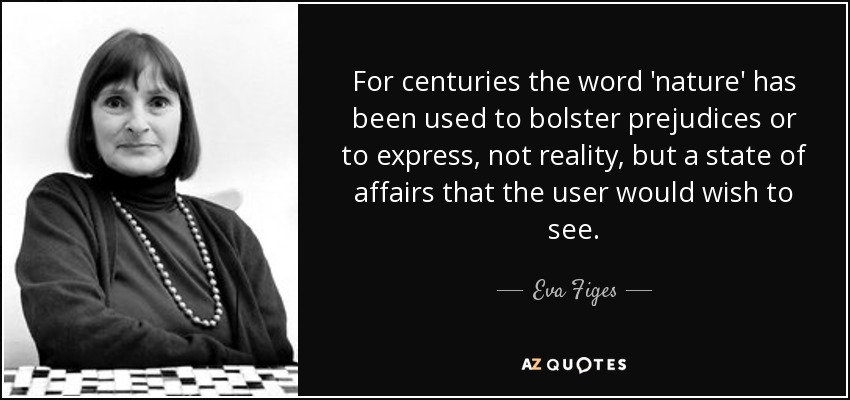 For centuries the word 'nature' has been used to bolster prejudices or to express, not reality, but a state of affairs that the user would wish to see. - Eva Figes