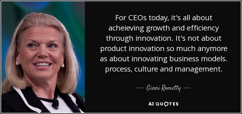 For CEOs today, it's all about acheieving growth and efficiency through innovation. It's not about product innovation so much anymore as about innovating business models. process, culture and management. - Ginni Rometty