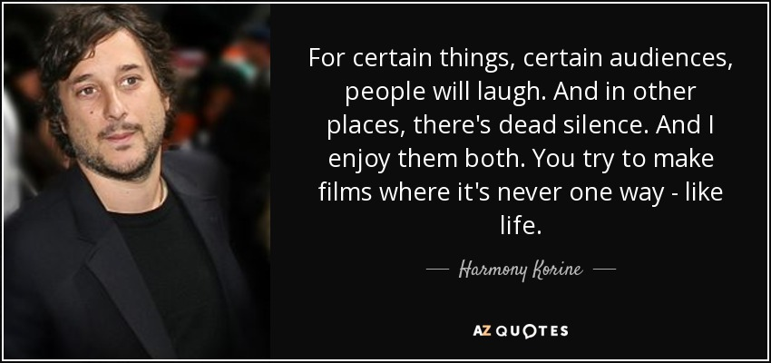 For certain things, certain audiences, people will laugh. And in other places, there's dead silence. And I enjoy them both. You try to make films where it's never one way - like life. - Harmony Korine