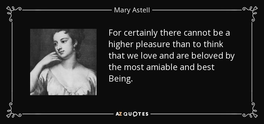 For certainly there cannot be a higher pleasure than to think that we love and are beloved by the most amiable and best Being. - Mary Astell