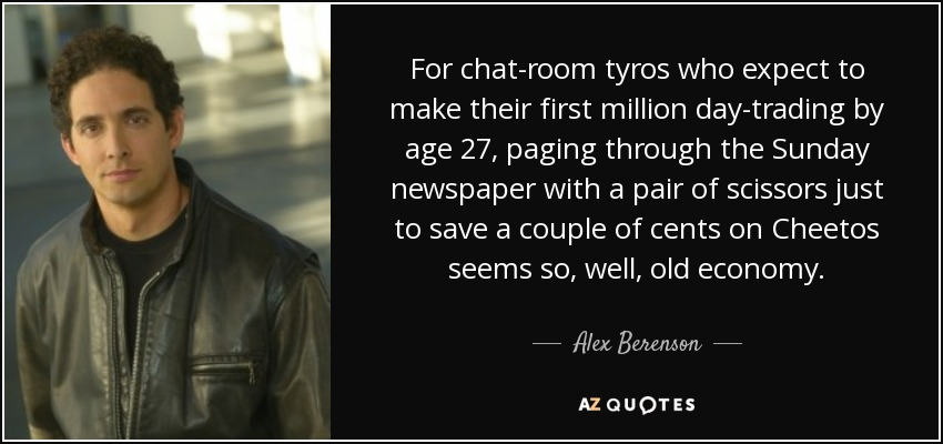 For chat-room tyros who expect to make their first million day-trading by age 27, paging through the Sunday newspaper with a pair of scissors just to save a couple of cents on Cheetos seems so, well, old economy. - Alex Berenson