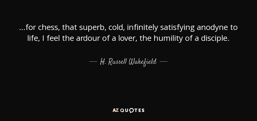 ...for chess, that superb, cold, infinitely satisfying anodyne to life, I feel the ardour of a lover, the humility of a disciple. - H. Russell Wakefield