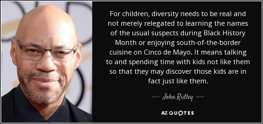 For children, diversity needs to be real and not merely relegated to learning the names of the usual suspects during Black History Month or enjoying south-of-the-border cuisine on Cinco de Mayo. It means talking to and spending time with kids not like them so that they may discover those kids are in fact just like them. - John Ridley