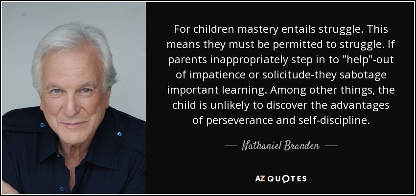 For children mastery entails struggle. This means they must be permitted to struggle. If parents inappropriately step in to