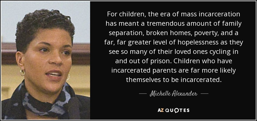 For children, the era of mass incarceration has meant a tremendous amount of family separation, broken homes, poverty, and a far, far greater level of hopelessness as they see so many of their loved ones cycling in and out of prison. Children who have incarcerated parents are far more likely themselves to be incarcerated. - Michelle Alexander