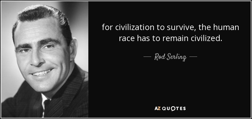 for civilization to survive, the human race has to remain civilized - Rod Serling