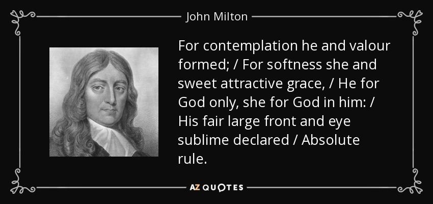For contemplation he and valour formed; / For softness she and sweet attractive grace, / He for God only, she for God in him: / His fair large front and eye sublime declared / Absolute rule. - John Milton
