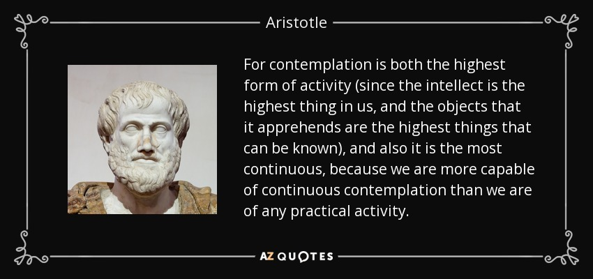 For contemplation is both the highest form of activity (since the intellect is the highest thing in us, and the objects that it apprehends are the highest things that can be known), and also it is the most continuous, because we are more capable of continuous contemplation than we are of any practical activity. - Aristotle