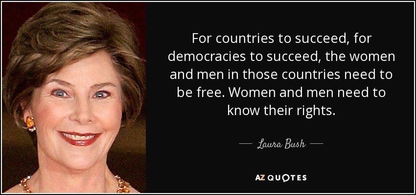 For countries to succeed, for democracies to succeed, the women and men in those countries need to be free. Women and men need to know their rights. - Laura Bush