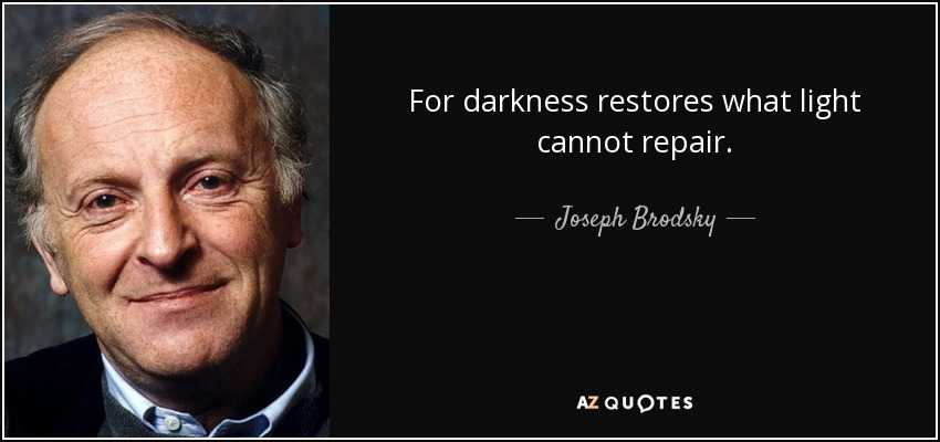 For darkness restores what light cannot repair. - Joseph Brodsky