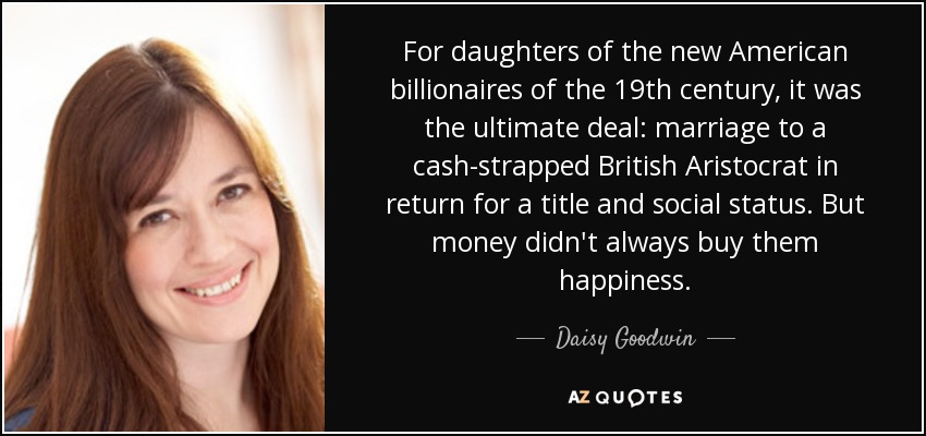 For daughters of the new American billionaires of the 19th century, it was the ultimate deal: marriage to a cash-strapped British Aristocrat in return for a title and social status. But money didn't always buy them happiness. - Daisy Goodwin