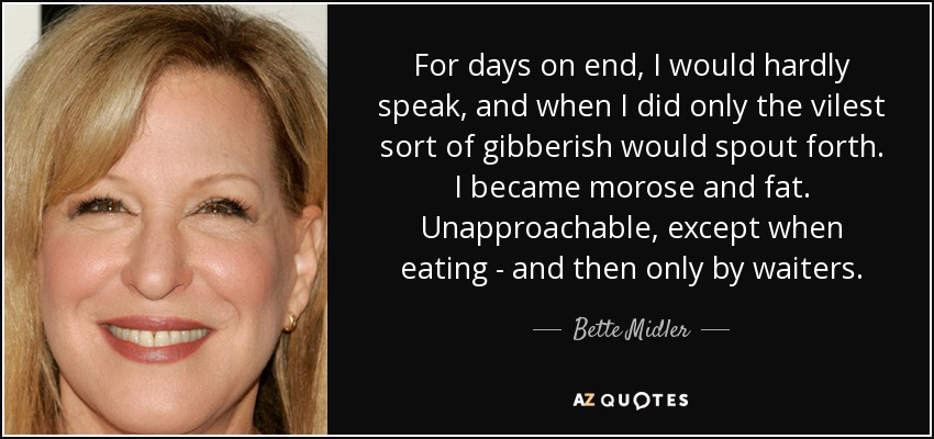 For days on end, I would hardly speak, and when I did only the vilest sort of gibberish would spout forth. I became morose and fat. Unapproachable, except when eating - and then only by waiters. - Bette Midler