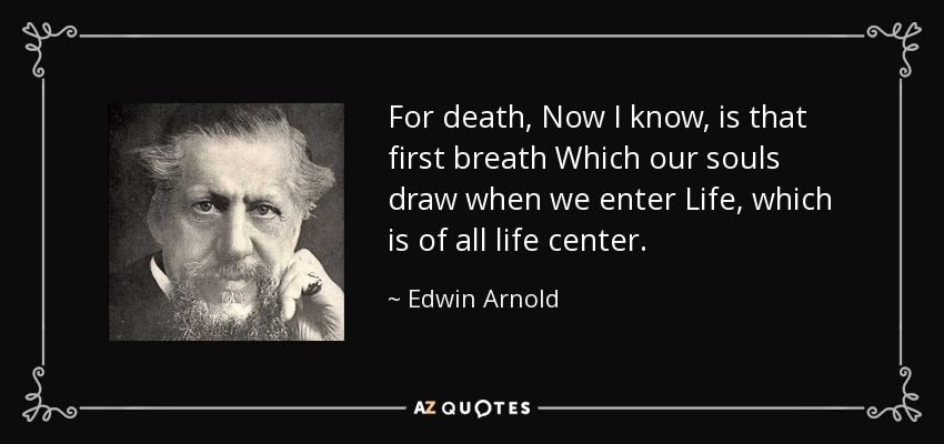 For death, Now I know, is that first breath Which our souls draw when we enter Life, which is of all life center. - Edwin Arnold