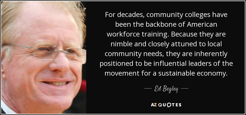 For decades, community colleges have been the backbone of American workforce training. Because they are nimble and closely attuned to local community needs, they are inherently positioned to be influential leaders of the movement for a sustainable economy. - Ed Begley, Jr.