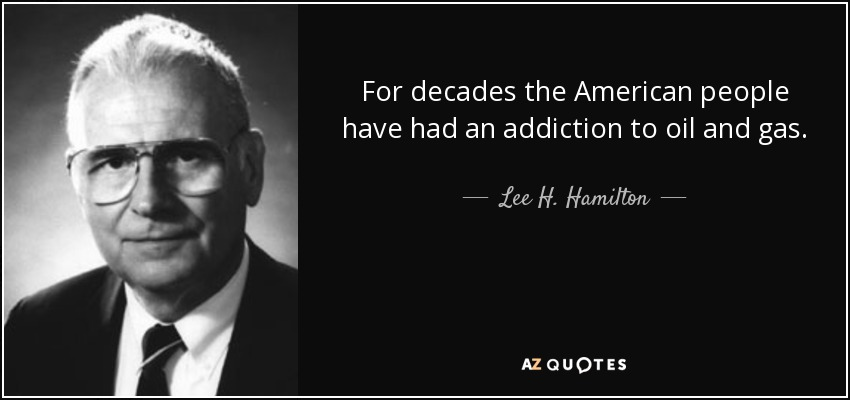 For decades the American people have had an addiction to oil and gas. - Lee H. Hamilton