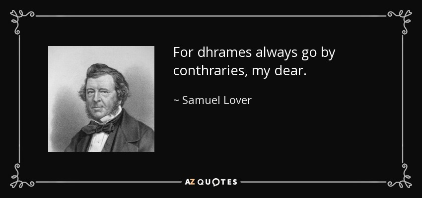 For dhrames always go by conthraries, my dear. - Samuel Lover