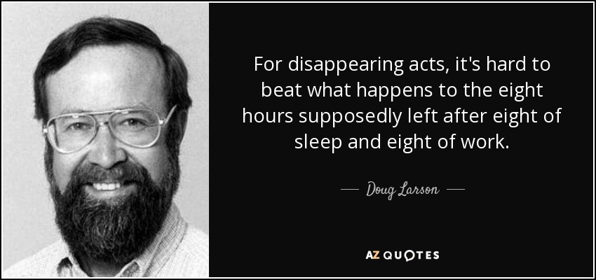 For disappearing acts, it's hard to beat what happens to the eight hours supposedly left after eight of sleep and eight of work. - Doug Larson