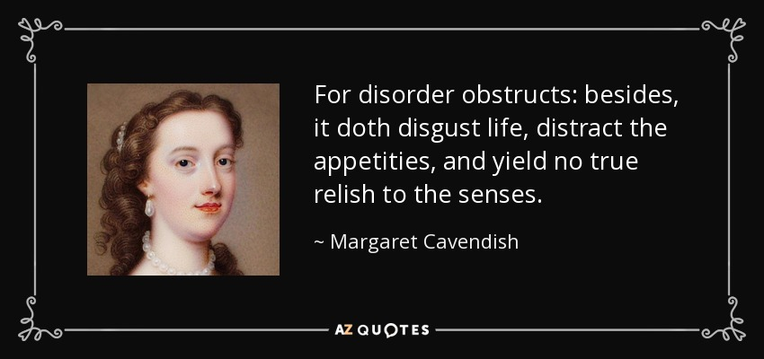For disorder obstructs: besides, it doth disgust life, distract the appetities, and yield no true relish to the senses. - Margaret Cavendish