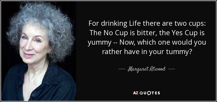For drinking Life there are two cups: The No Cup is bitter, the Yes Cup is yummy -- Now, which one would you rather have in your tummy? - Margaret Atwood
