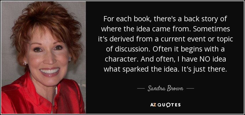 For each book, there's a back story of where the idea came from. Sometimes it's derived from a current event or topic of discussion. Often it begins with a character. And often, I have NO idea what sparked the idea. It's just there. - Sandra Brown