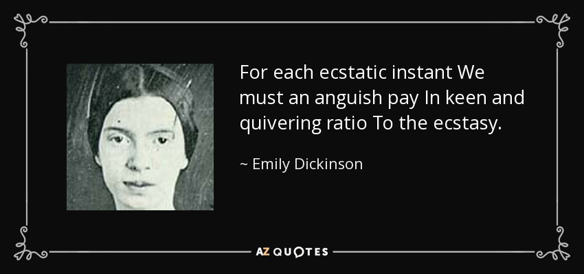For each ecstatic instant We must an anguish pay In keen and quivering ratio To the ecstasy. - Emily Dickinson