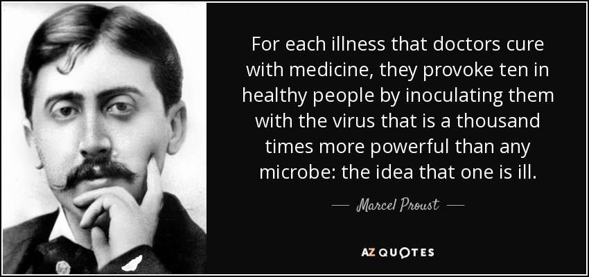 For each illness that doctors cure with medicine, they provoke ten in healthy people by inoculating them with the virus that is a thousand times more powerful than any microbe: the idea that one is ill. - Marcel Proust