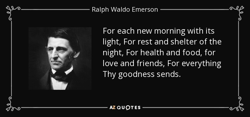 For each new morning with its light, For rest and shelter of the night, For health and food, for love and friends, For everything Thy goodness sends. - Ralph Waldo Emerson