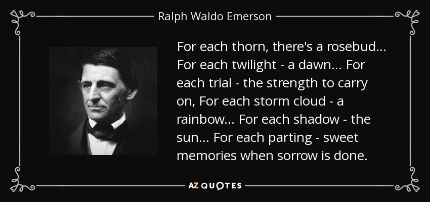 For each thorn, there's a rosebud... For each twilight - a dawn... For each trial - the strength to carry on, For each storm cloud - a rainbow... For each shadow - the sun... For each parting - sweet memories when sorrow is done. - Ralph Waldo Emerson