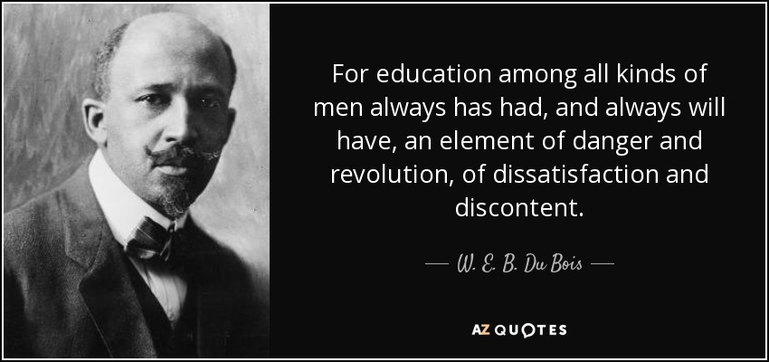 For education among all kinds of men always has had, and always will have, an element of danger and revolution, of dissatisfaction and discontent. - W. E. B. Du Bois