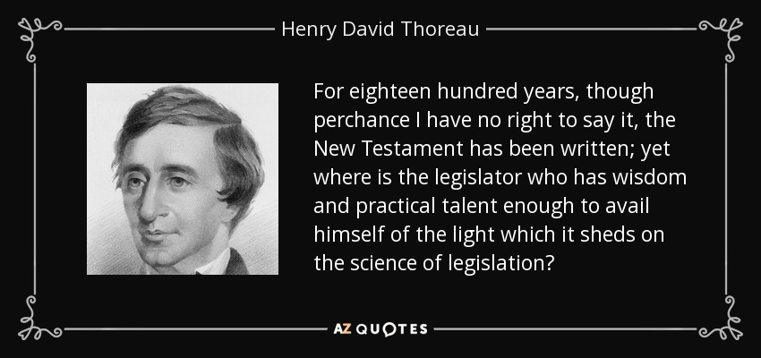 For eighteen hundred years, though perchance I have no right to say it, the New Testament has been written; yet where is the legislator who has wisdom and practical talent enough to avail himself of the light which it sheds on the science of legislation? - Henry David Thoreau