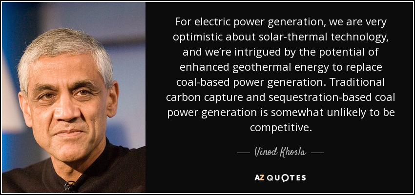 For electric power generation, we are very optimistic about solar-thermal technology, and we're intrigued by the potential of enhanced geothermal energy to replace coal-based power generation. Traditional carbon capture and sequestration-based coal power generation is somewhat unlikely to be competitive. - Vinod Khosla