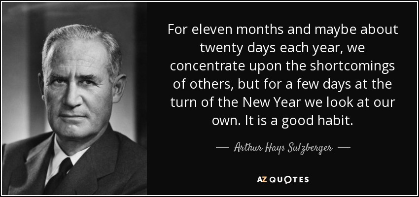 For eleven months and maybe about twenty days each year, we concentrate upon the shortcomings of others, but for a few days at the turn of the New Year we look at our own. It is a good habit. - Arthur Hays Sulzberger