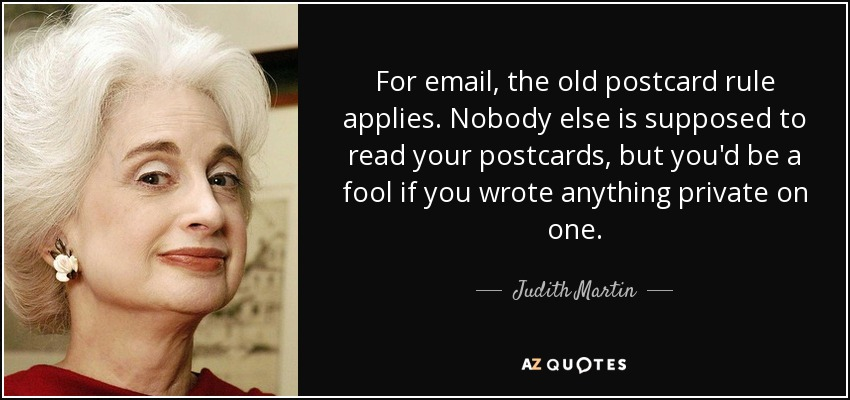 For email, the old postcard rule applies. Nobody else is supposed to read your postcards, but you'd be a fool if you wrote anything private on one. - Judith Martin