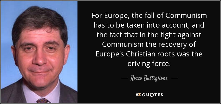 For Europe, the fall of Communism has to be taken into account, and the fact that in the fight against Communism the recovery of Europe's Christian roots was the driving force. - Rocco Buttiglione