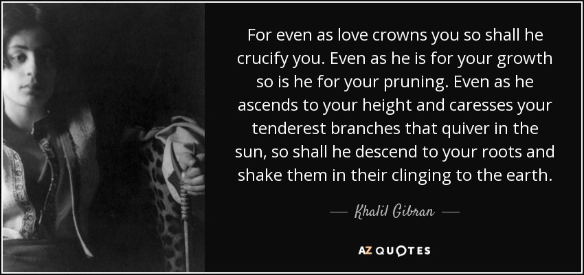 For even as love crowns you so shall he crucify you. Even as he is for your growth so is he for your pruning. Even as he ascends to your height and caresses your tenderest branches that quiver in the sun, so shall he descend to your roots and shake them in their clinging to the earth. - Khalil Gibran