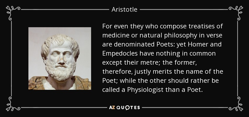 For even they who compose treatises of medicine or natural philosophy in verse are denominated Poets: yet Homer and Empedocles have nothing in common except their metre; the former, therefore, justly merits the name of the Poet; while the other should rather be called a Physiologist than a Poet. - Aristotle