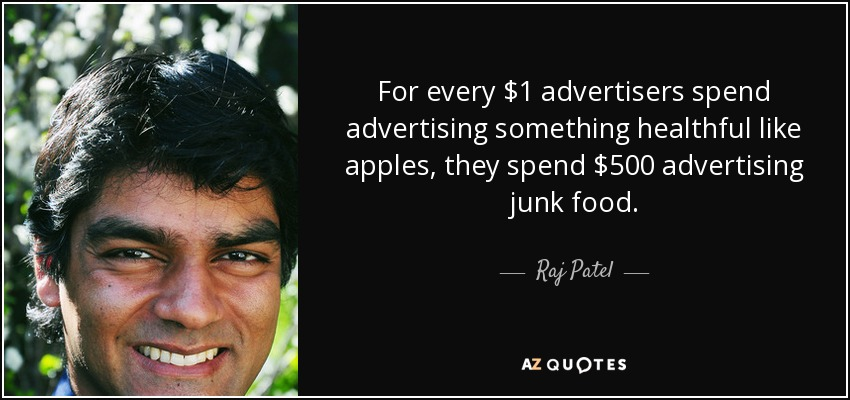 For every $1 advertisers spend advertising something healthful like apples, they spend $500 advertising junk food. - Raj Patel