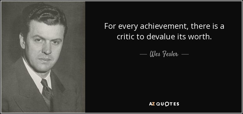 For every achievement, there is a critic to devalue its worth. - Wes Fesler