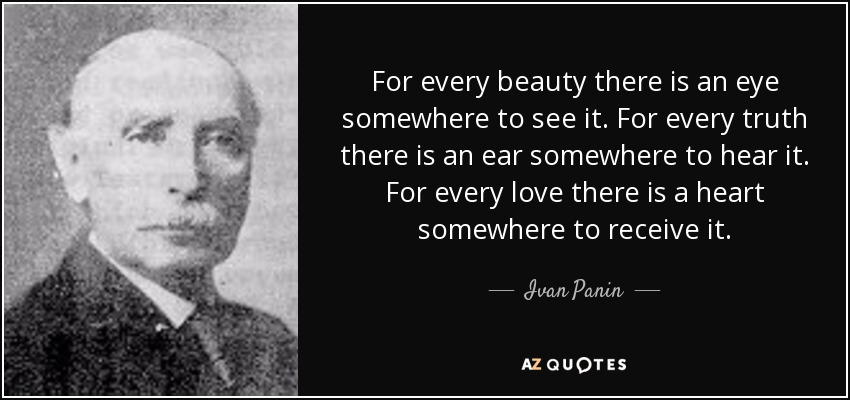 For every beauty there is an eye somewhere to see it. For every truth there is an ear somewhere to hear it. For every love there is a heart somewhere to receive it. - Ivan Panin