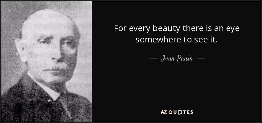 For every beauty there is an eye somewhere to see it. - Ivan Panin