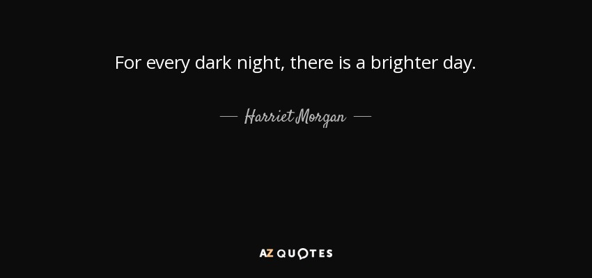 For every dark night, there is a brighter day. - Harriet Morgan