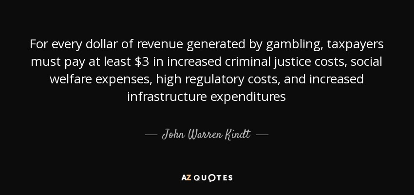 For every dollar of revenue generated by gambling, taxpayers must pay at least $3 in increased criminal justice costs, social welfare expenses, high regulatory costs, and increased infrastructure expenditures - John Warren Kindt